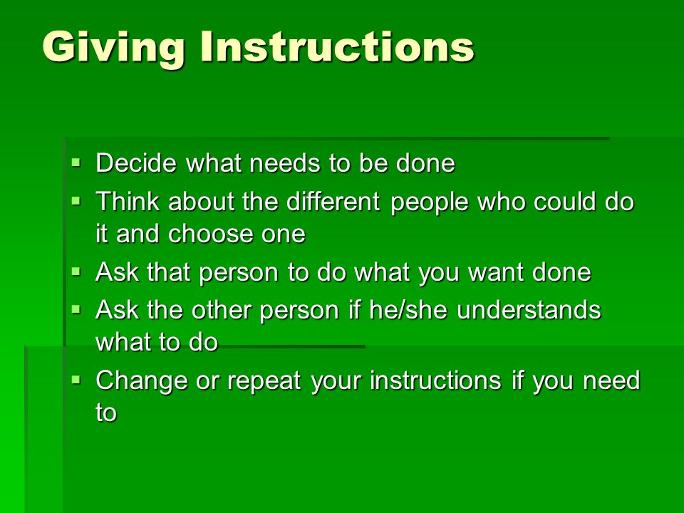 Giving Instructions Decide what needs to be done