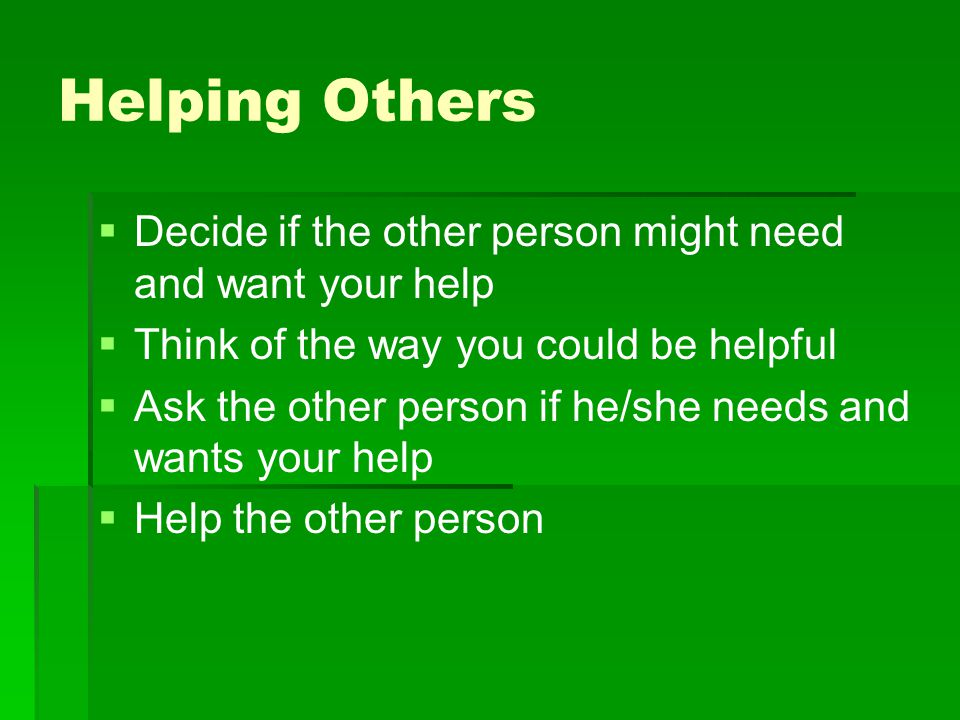 Helping Others Decide if the other person might need and want your help. Think of the way you could be helpful.
