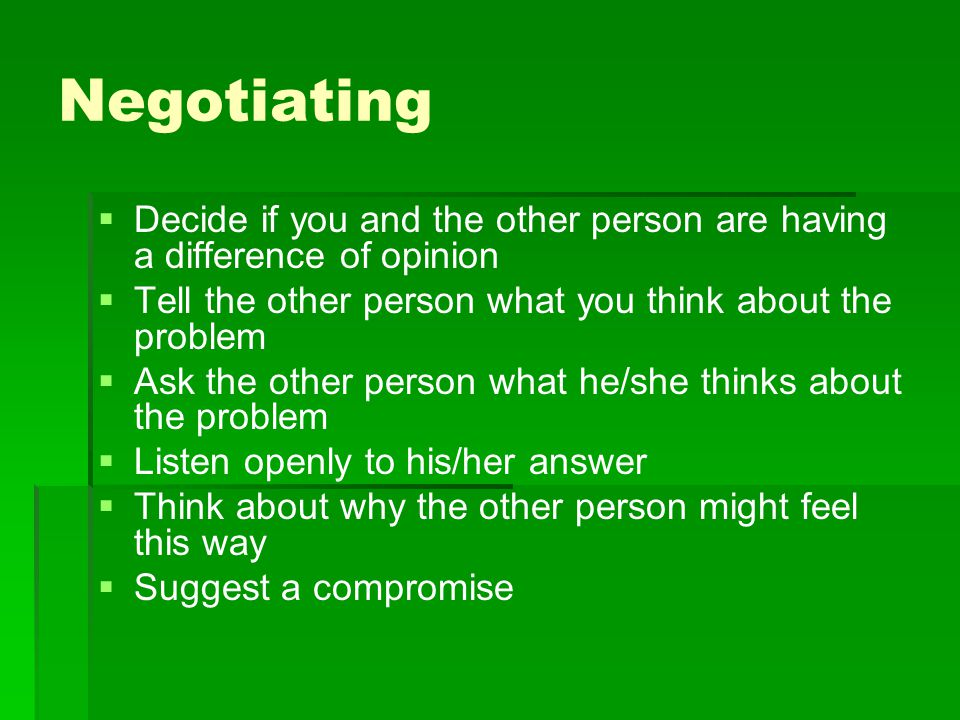 Negotiating Decide if you and the other person are having a difference of opinion. Tell the other person what you think about the problem.
