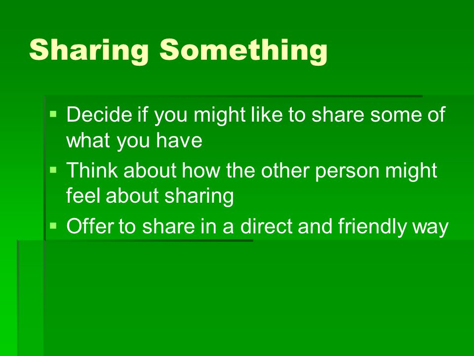 Sharing Something Decide if you might like to share some of what you have. Think about how the other person might feel about sharing.