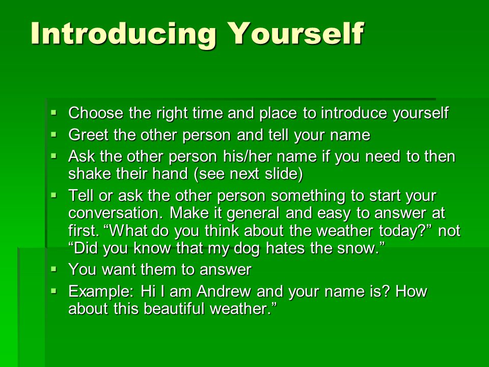 Introducing Yourself Choose the right time and place to introduce yourself. Greet the other person and tell your name.