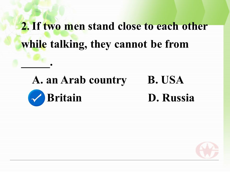 2. If two men stand close to each other while talking, they cannot be from _____.