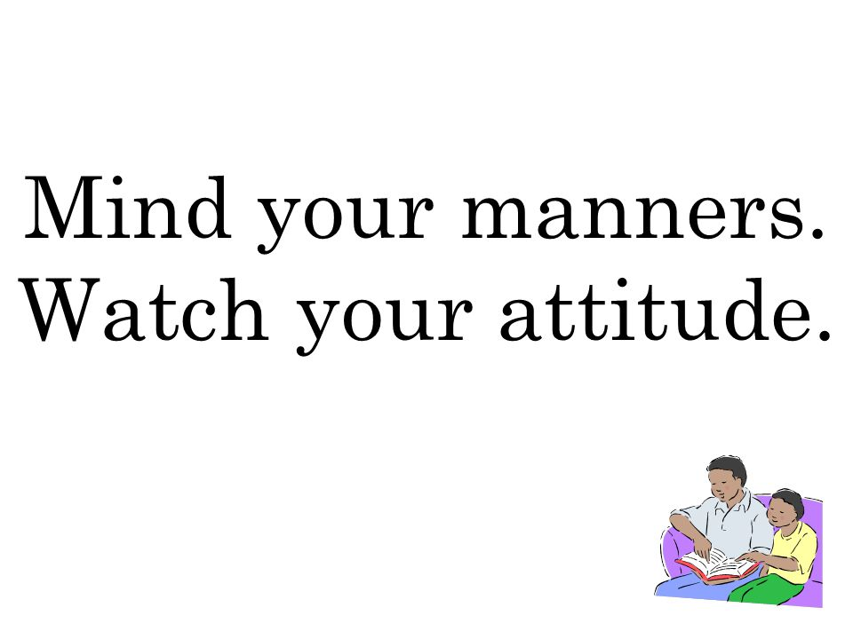 Mind your manners. Watch your attitude.