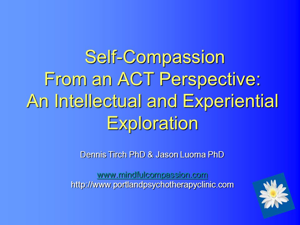 Self-Compassion From an ACT Perspective: An Intellectual and Experiential Exploration Dennis Tirch PhD & Jason Luoma PhD www.mindfulcompassion.com http://www.portlandpsychotherapyclinic.com