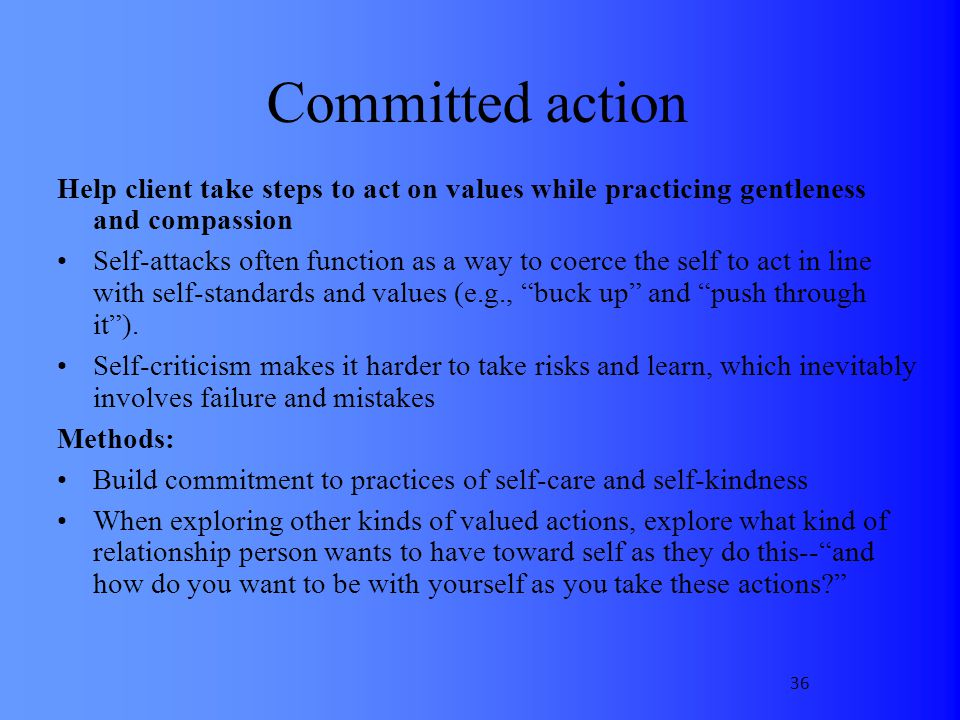 Committed action Help client take steps to act on values while practicing gentleness and compassion.