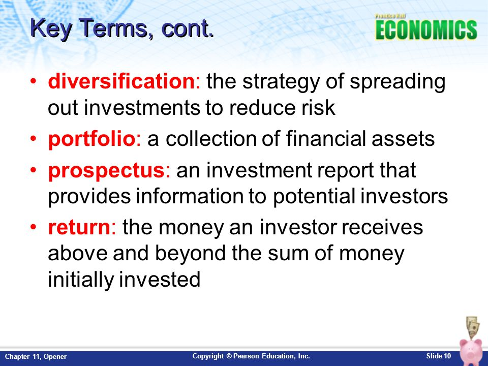 Key Terms, cont. diversification: the strategy of spreading out investments to reduce risk. portfolio: a collection of financial assets.