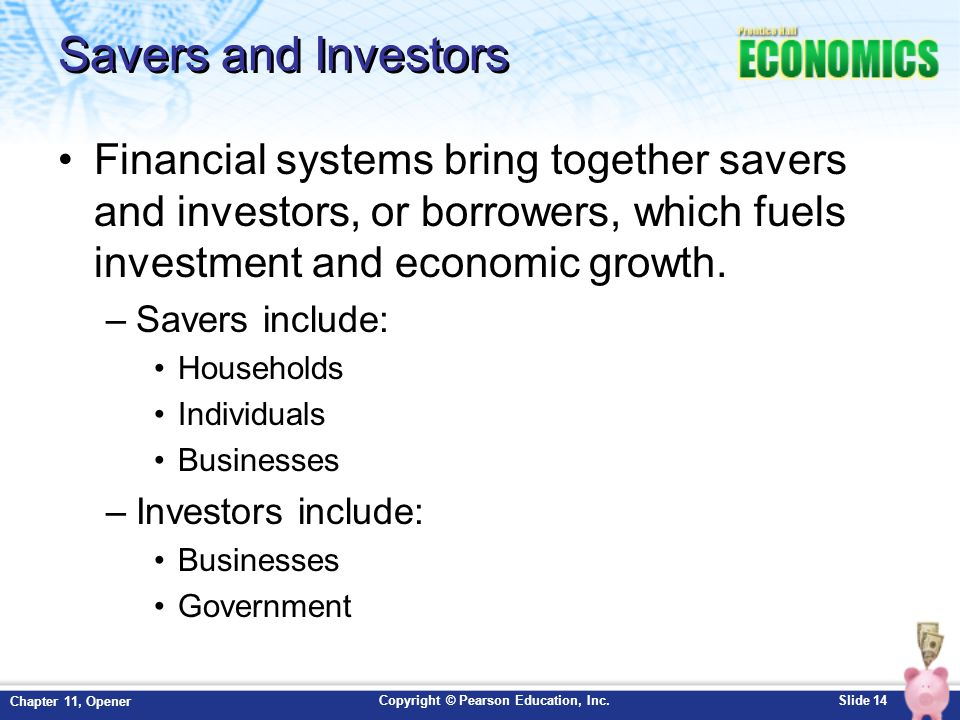 Savers and Investors Financial systems bring together savers and investors, or borrowers, which fuels investment and economic growth.