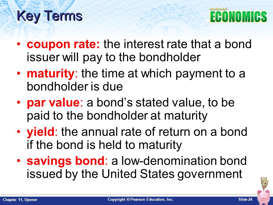 Key Terms coupon rate: the interest rate that a bond issuer will pay to the bondholder. maturity: the time at which payment to a bondholder is due.
