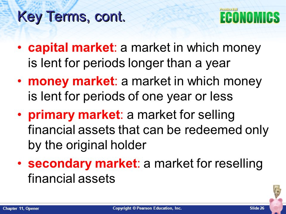 Key Terms, cont. capital market: a market in which money is lent for periods longer than a year.