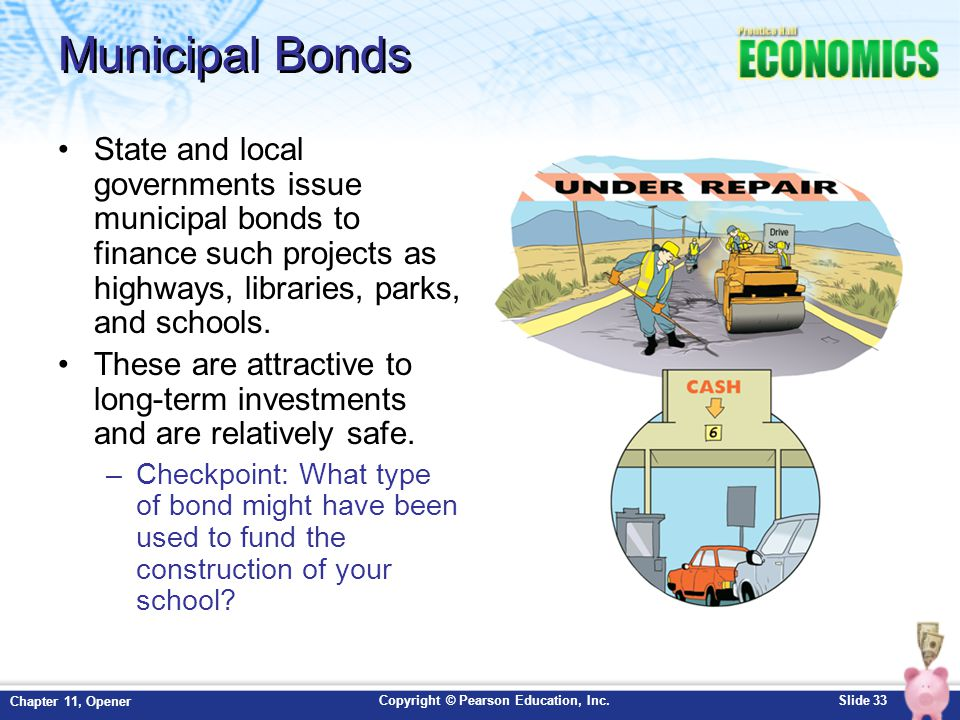 Municipal Bonds State and local governments issue municipal bonds to finance such projects as highways, libraries, parks, and schools.