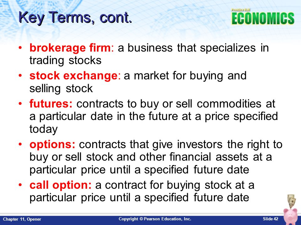 Key Terms, cont. brokerage firm: a business that specializes in trading stocks. stock exchange: a market for buying and selling stock.
