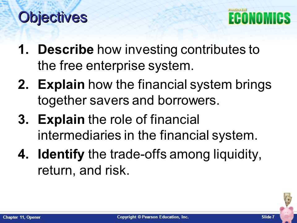 Objectives Describe how investing contributes to the free enterprise system. Explain how the financial system brings together savers and borrowers.