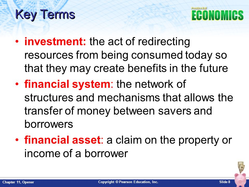 Key Terms investment: the act of redirecting resources from being consumed today so that they may create benefits in the future.
