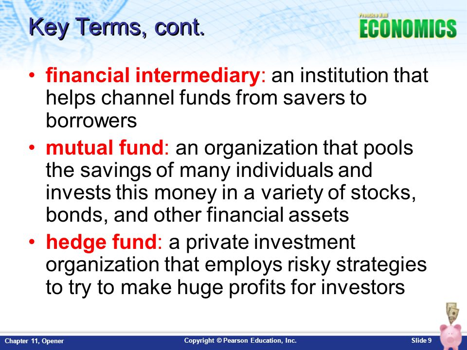 Key Terms, cont. financial intermediary: an institution that helps channel funds from savers to borrowers.