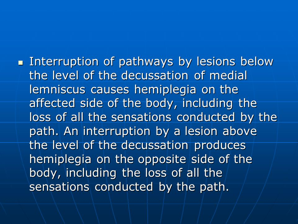 Interruption of pathways by lesions below the level of the decussation of medial lemniscus causes hemiplegia on the affected side of the body, including the loss of all the sensations conducted by the path.