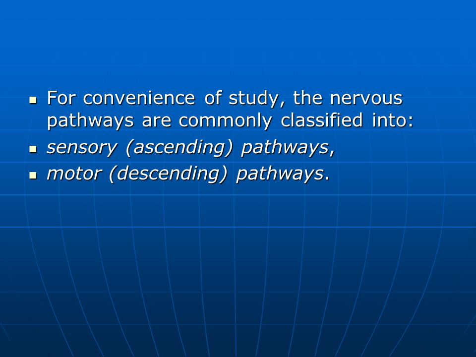 For convenience of study, the nervous pathways are commonly classified into: