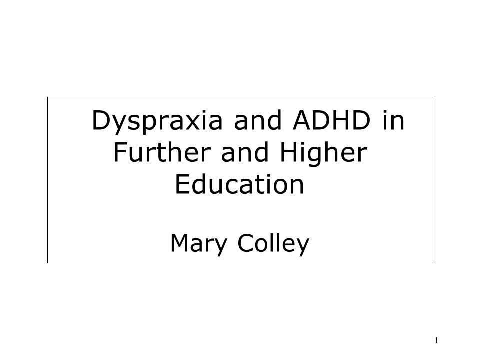 Dyspraxia and ADHD in Further and Higher Education Mary Colley