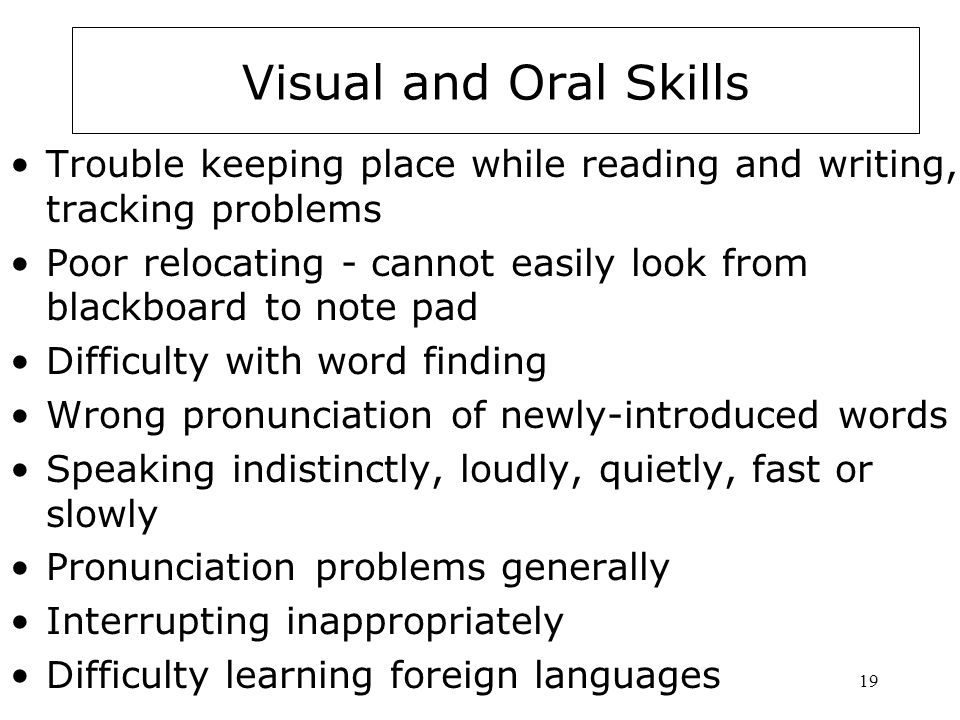 Visual and Oral Skills Trouble keeping place while reading and writing, tracking problems.