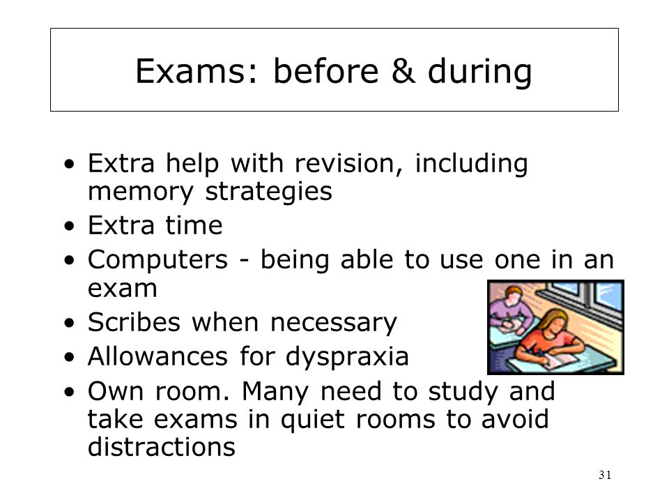 Exams: before & during Extra help with revision, including memory strategies. Extra time. Computers - being able to use one in an exam.