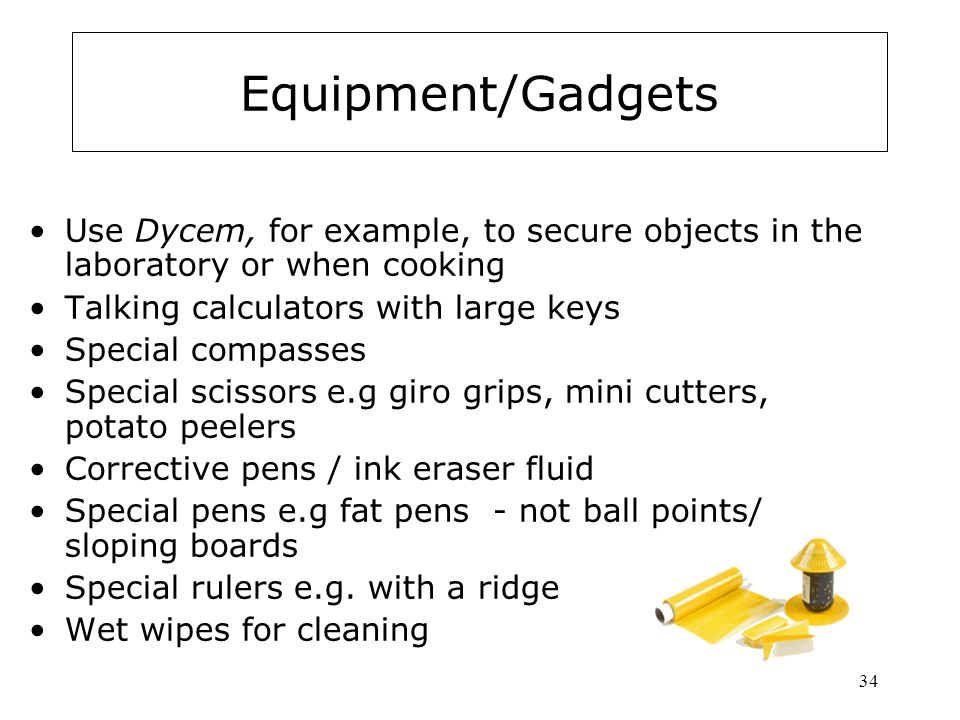 Equipment/Gadgets Use Dycem, for example, to secure objects in the laboratory or when cooking. Talking calculators with large keys.