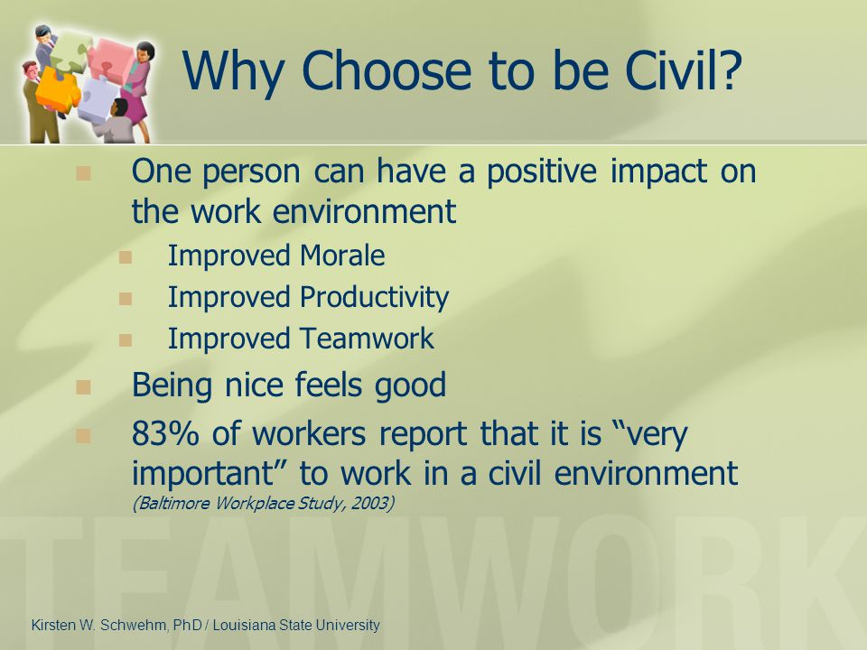 Why Choose to be Civil One person can have a positive impact on the work environment. Improved Morale.