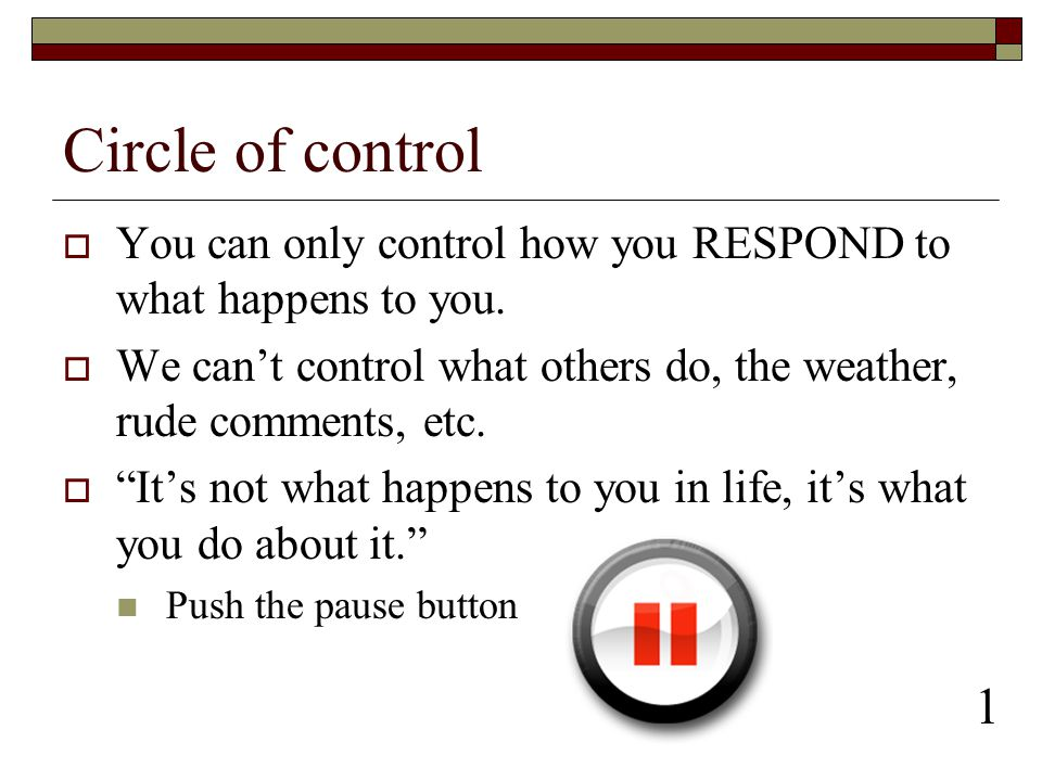 Circle of control You can only control how you RESPOND to what happens to you. We can't control what others do, the weather, rude comments, etc.