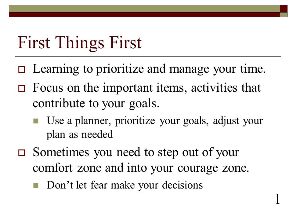 First Things First 1 Learning to prioritize and manage your time.