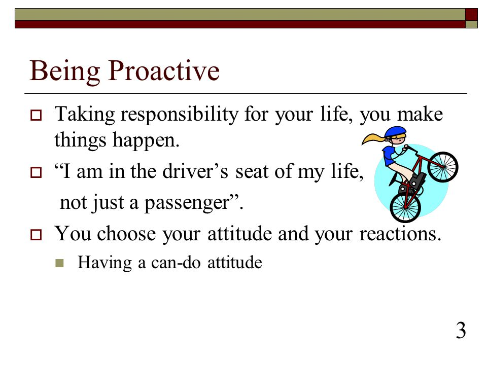 Being Proactive Taking responsibility for your life, you make things happen. I am in the driver's seat of my life,