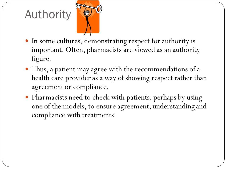 Authority In some cultures, demonstrating respect for authority is important. Often, pharmacists are viewed as an authority figure.