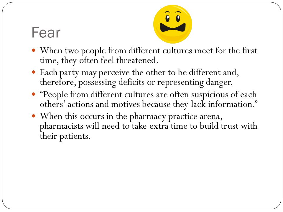 Fear When two people from different cultures meet for the first time, they often feel threatened.