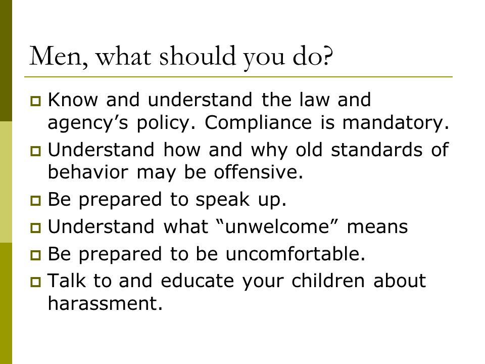 Men, what should you do Know and understand the law and agency's policy. Compliance is mandatory.