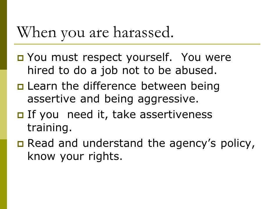 When you are harassed. You must respect yourself. You were hired to do a job not to be abused.