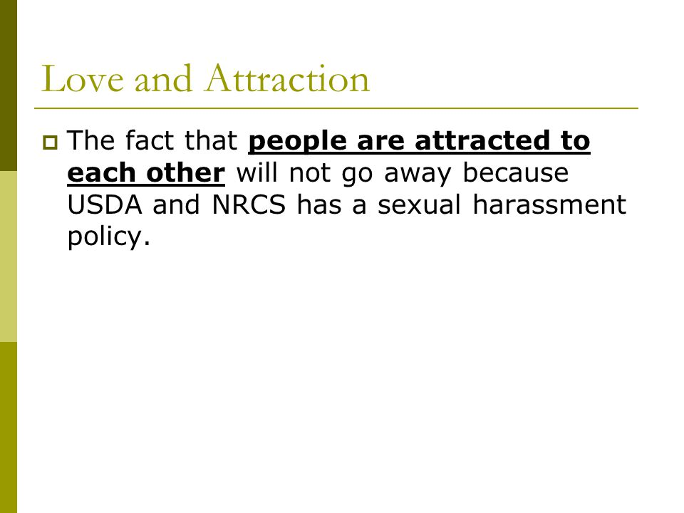 Love and Attraction The fact that people are attracted to each other will not go away because USDA and NRCS has a sexual harassment policy.