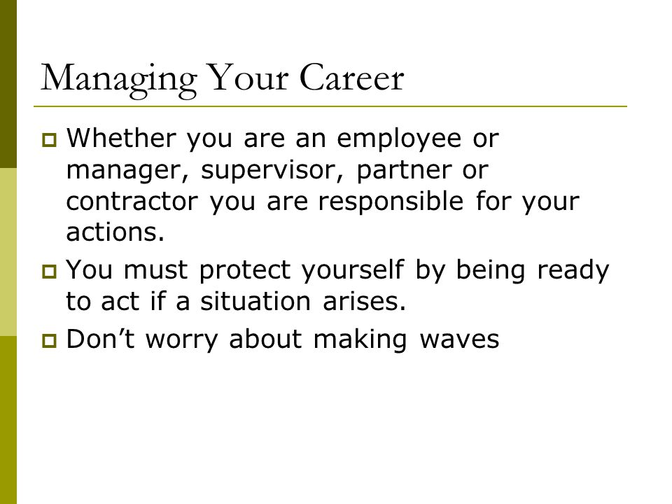 Managing Your Career Whether you are an employee or manager, supervisor, partner or contractor you are responsible for your actions.