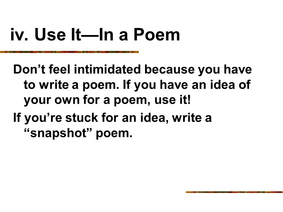 iv. Use It—In a Poem Don't feel intimidated because you have to write a poem. If you have an idea of your own for a poem, use it!