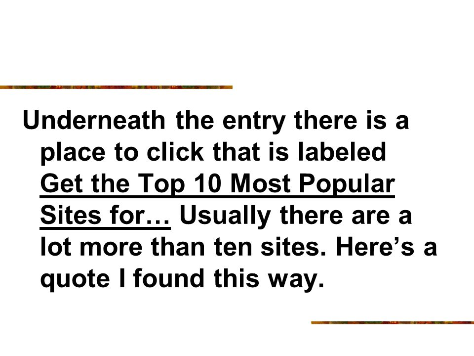 Underneath the entry there is a place to click that is labeled Get the Top 10 Most Popular Sites for… Usually there are a lot more than ten sites.