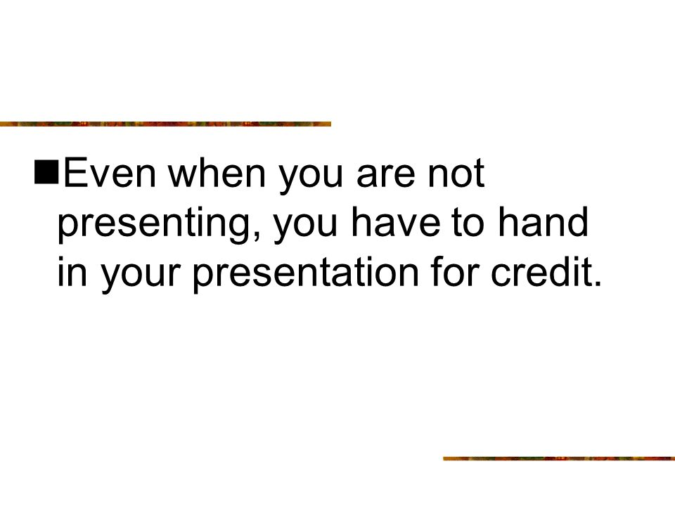 Even when you are not presenting, you have to hand in your presentation for credit.