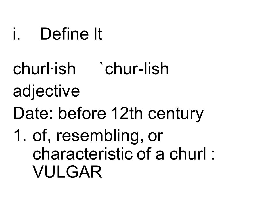 Define It churl·ish `chur-lish. adjective. Date: before 12th century.