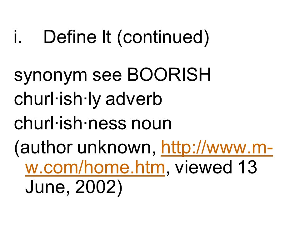 Define It (continued) synonym see BOORISH. churl·ish·ly adverb. churl·ish·ness noun.