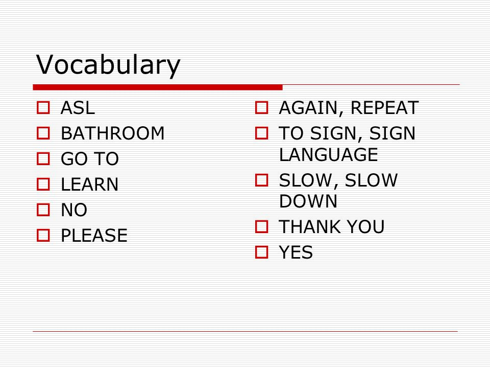 Vocabulary ASL BATHROOM GO TO LEARN NO PLEASE AGAIN, REPEAT