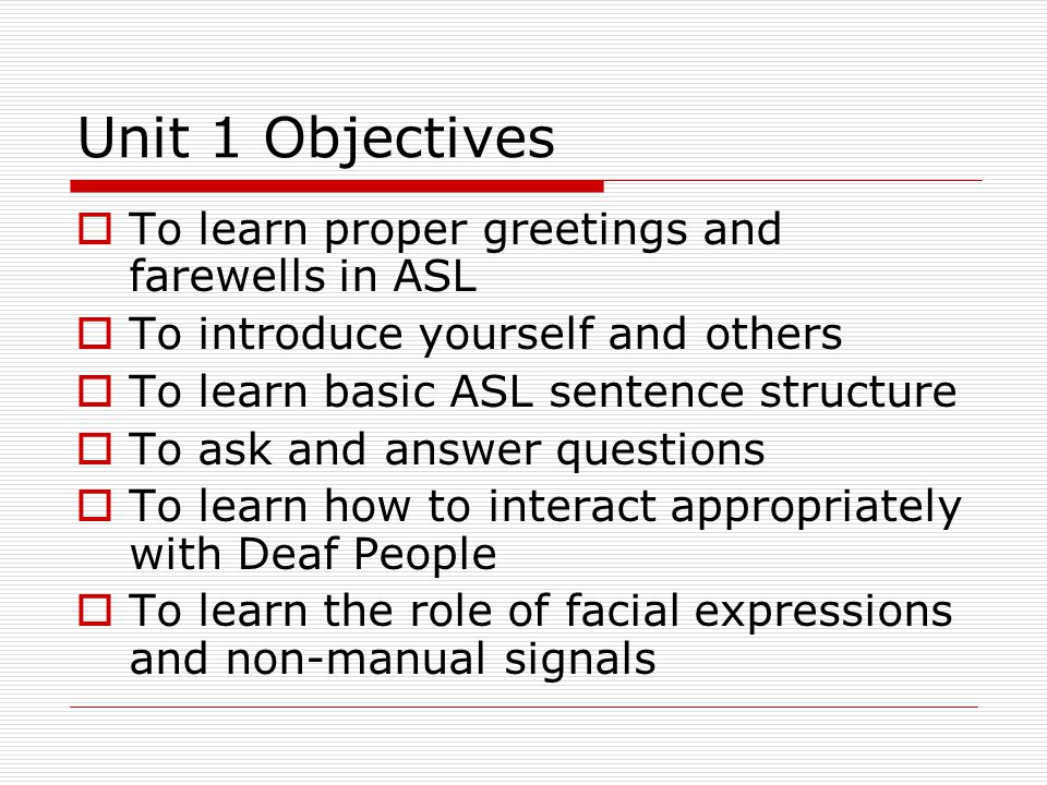 Unit 1 Objectives To learn proper greetings and farewells in ASL