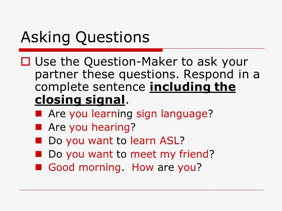 Asking Questions Use the Question-Maker to ask your partner these questions. Respond in a complete sentence including the closing signal.