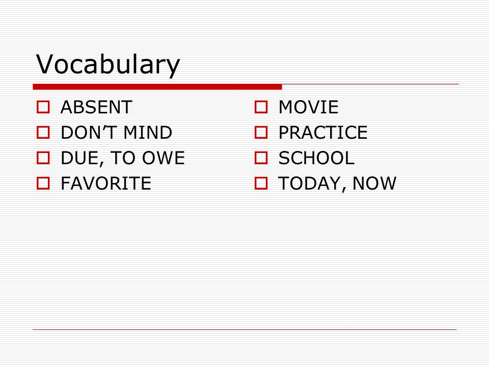 Vocabulary ABSENT DON'T MIND DUE, TO OWE FAVORITE MOVIE PRACTICE