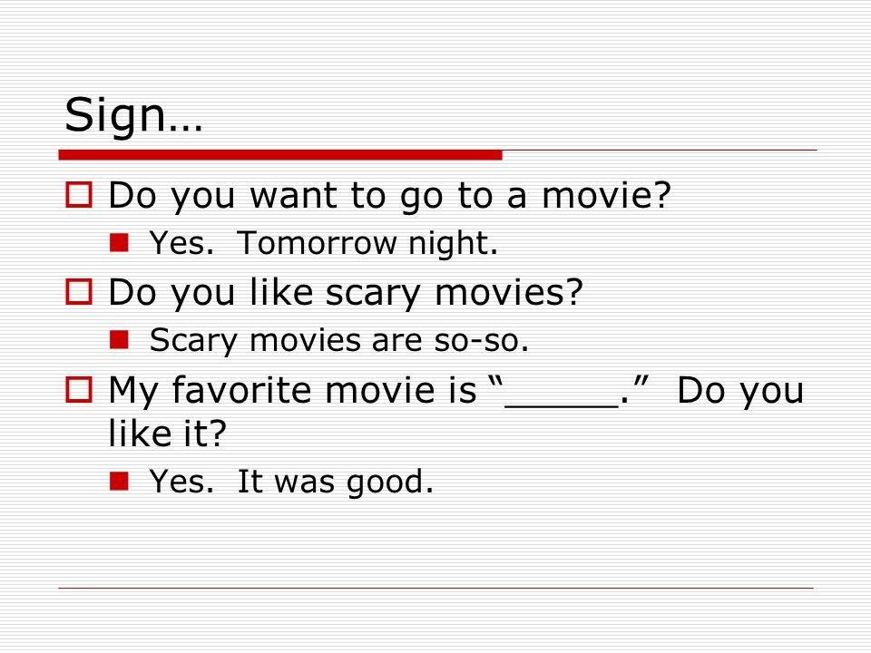 Sign… Do you want to go to a movie Do you like scary movies