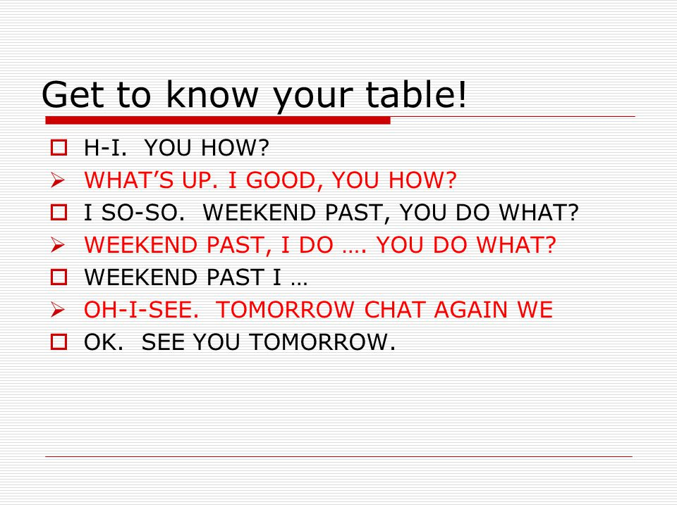 Get to know your table! H-I. YOU HOW WHAT'S UP. I GOOD, YOU HOW