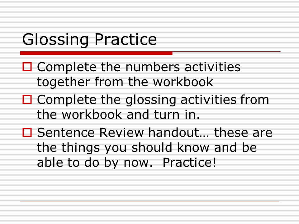 Glossing Practice Complete the numbers activities together from the workbook. Complete the glossing activities from the workbook and turn in.