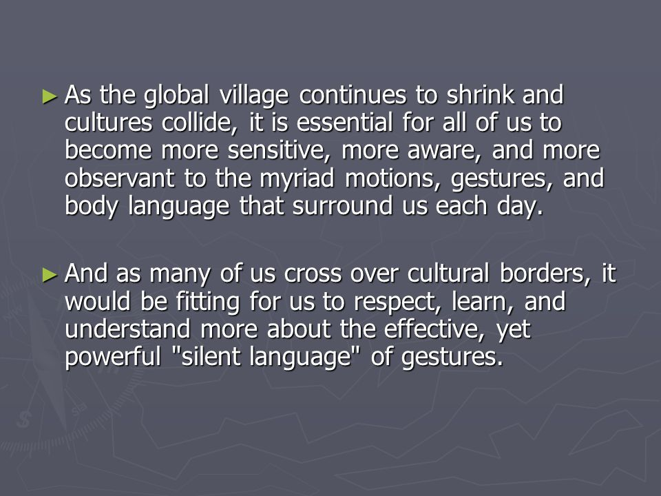 As the global village continues to shrink and cultures collide, it is essential for all of us to become more sensitive, more aware, and more observant to the myriad motions, gestures, and body language that surround us each day.
