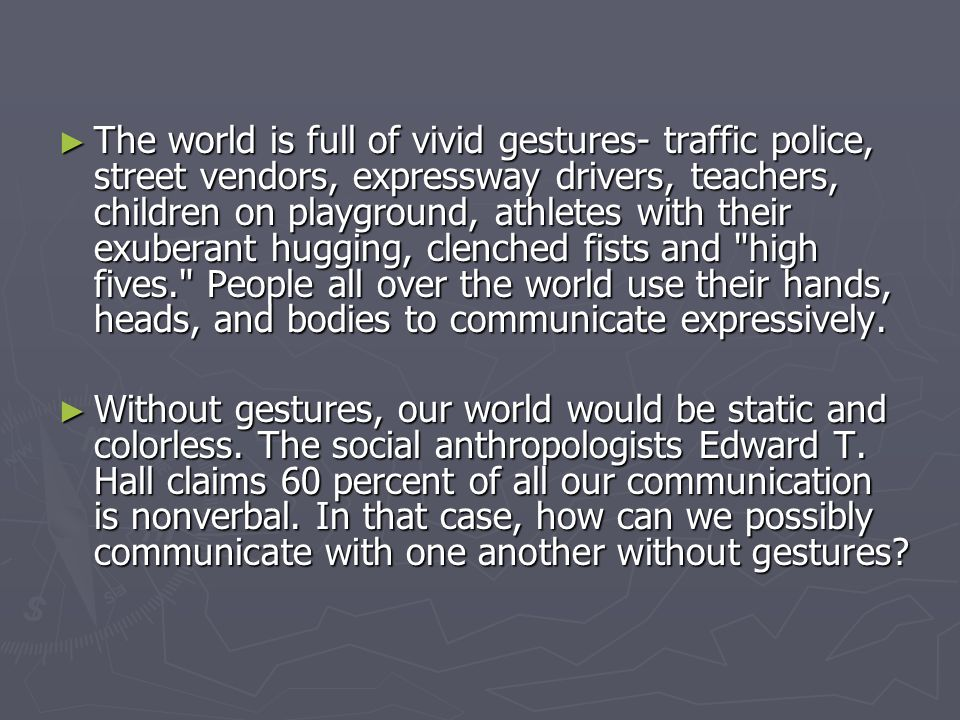 The world is full of vivid gestures- traffic police, street vendors, expressway drivers, teachers, children on playground, athletes with their exuberant hugging, clenched fists and high fives. People all over the world use their hands, heads, and bodies to communicate expressively.
