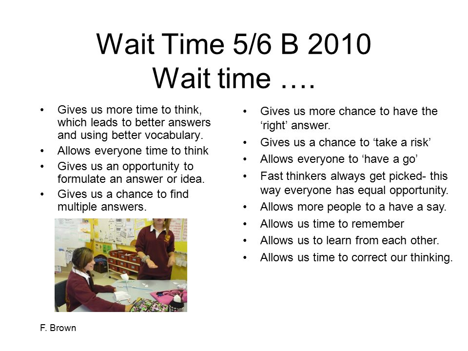 Wait Time 5/6 B 2010 Wait time …. Gives us more time to think, which leads to better answers and using better vocabulary.