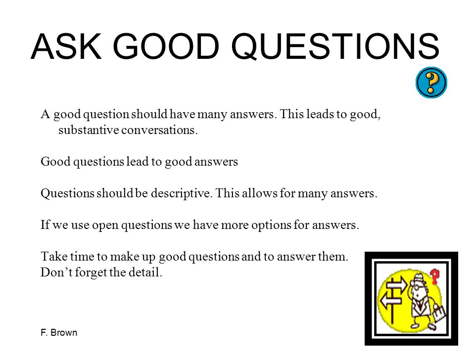 ASK GOOD QUESTIONS A good question should have many answers. This leads to good, substantive conversations.